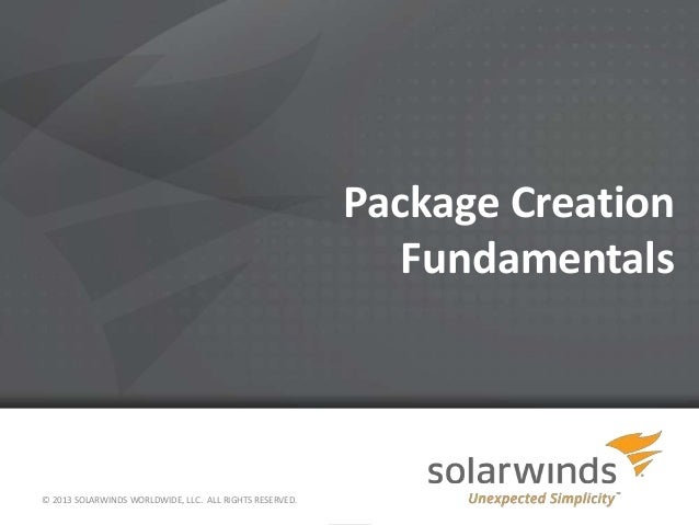 Package Creation Fundamentals © 2013 SOLARWINDS WORLDWIDE, LLC. ALL RIGHTS RESERVED.