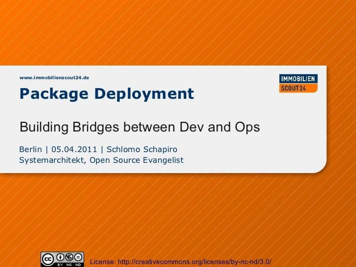 www.immobilienscout24.dePackage DeploymentBuilding Bridges between Dev and OpsBerlin | 05.04.2011 | Schlomo SchapiroSystem...