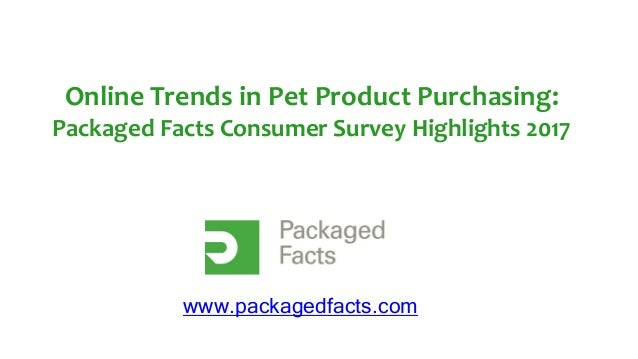 Online Trends in Pet Product Purchasing: Packaged Facts Consumer Survey Highlights 2017 www.packagedfacts.com