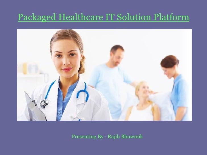 Packaged Healthcare IT Solution Platform Presenting By : Rajib Bhowmik
