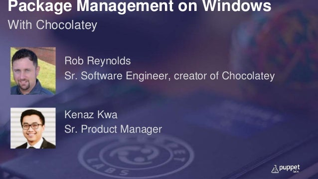 Package Management on Windows With Chocolatey Kenaz Kwa Sr. Product Manager Rob Reynolds Sr. Software Engineer, creator of...