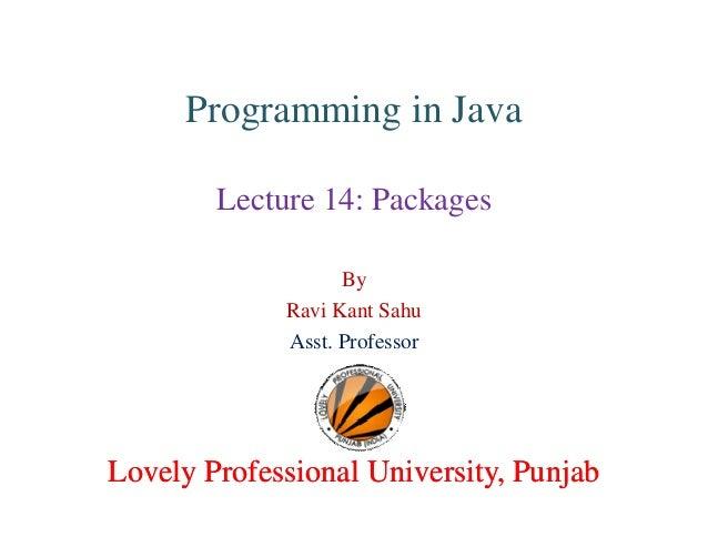 Programming in Java Lecture 14: Packages By Ravi Kant Sahu Asst. Professor Lovely Professional University, PunjabLovely Pr...