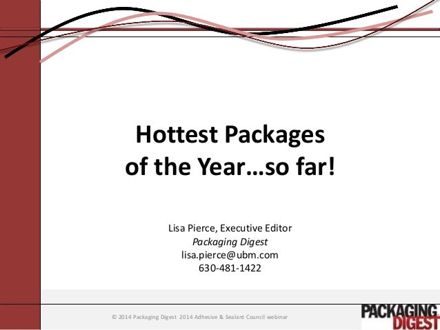 © 2014 Packaging Digest 2014 Adhesive & Sealant Council webinar  Hottest Packages  of the Year…so far!  Lisa Pierce, Execu...
