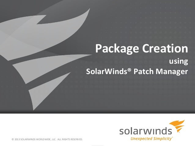 Package Creation using SolarWinds® Patch Manager © 2013 SOLARWINDS WORLDWIDE, LLC. ALL RIGHTS RESERVED.