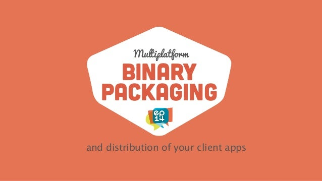 binary packaging and distribution of your client apps Multiplatform