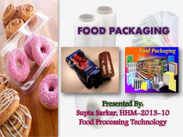 FOOD PACKAGING  Presented By:  Supta Sarkar, HHM-2013-10  Food Processing Technology
