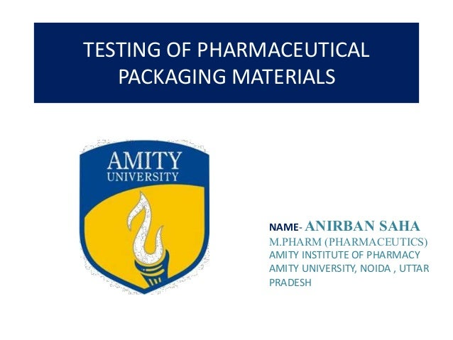 TESTING OF PHARMACEUTICAL PACKAGING MATERIALS NAME- ANIRBAN SAHA M.PHARM (PHARMACEUTICS) AMITY INSTITUTE OF PHARMACY AMITY...