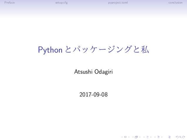 Preface setup.cfg pyproject.toml conclusion Pythonとパッケージングと私 Atsushi Odagiri 2017-09-08