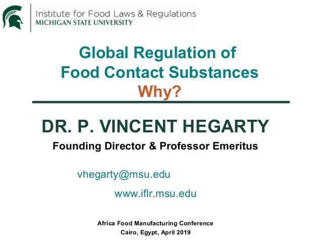 Global Regulation of Food Contact Substances Why? DR. P. VINCENT HEGARTY Founding Director & Professor Emeritus vhegarty@m...