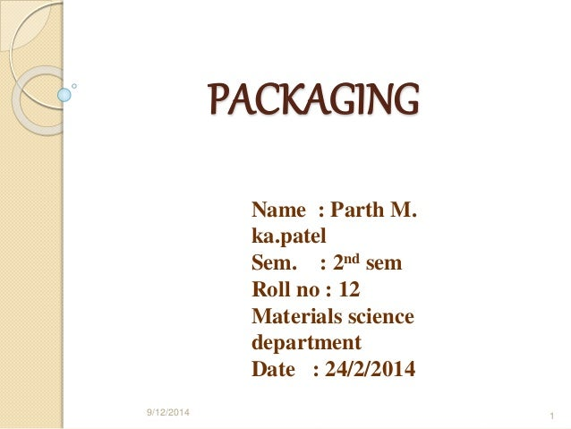 PACKAGING  Name : Parth M.  ka.patel  Sem. : 2nd sem  Roll no : 12  Materials science  department  Date : 24/2/2014  9/12/...
