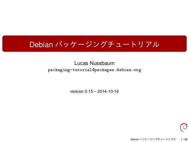 Debian パッケージングチュートリアル Lucas Nussbaum packaging-tutorial@packages.debian.org version 0.15 – 2014-10-16 Debian パッケージングチュートリア...