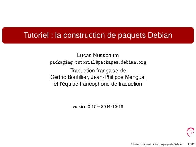 Tutoriel : la construction de paquets Debian Lucas Nussbaum packaging-tutorial@packages.debian.org Traduction française de...