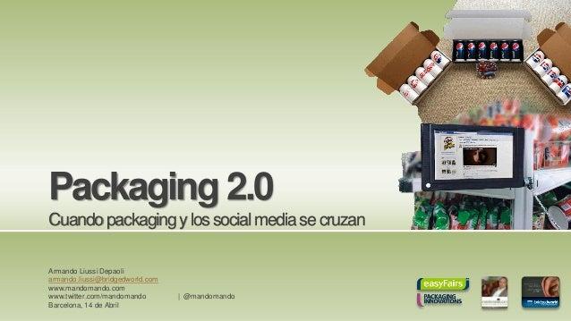 Packaging 2.0 Cuandopackagingylossocialmediasecruzan Armando Liussi Depaoli armando.liussi@bridgedworld.com www.mandomando...