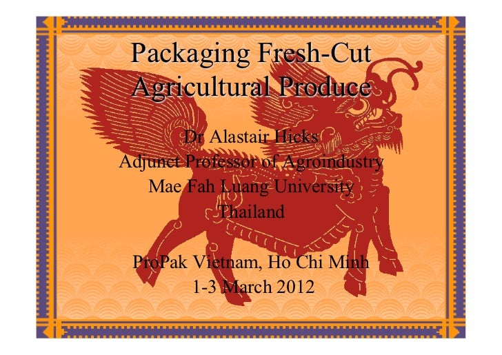 Packaging Fresh-Cut Agricultural Produce        Dr Alastair HicksAdjunct Professor of Agroindustry   Mae Fah Luang Univers...