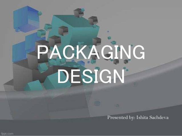PACKAGING DESIGN Presented by: Ishita Sachdeva