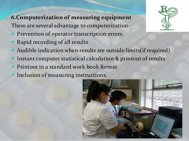 6.Computerization of measuring equipmentThere are several advantage to computerization- Prevention of operator transcript...