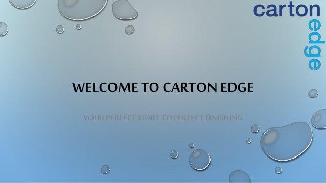 WELCOME TO CARTON EDGE YOUR PERFECTSTART TO PERFECTFINISHING