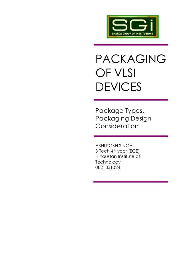 PACKAGINGOF VLSIDEVICESPackage Types,Packaging DesignConsiderationASHUTOSH SINGHB Tech 4th year (ECE)Hindustan Institute o...