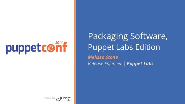 2014  Presented by  Packaging Software,  Puppet Labs Edition  Melissa Stone  Release Engineer | Puppet Labs