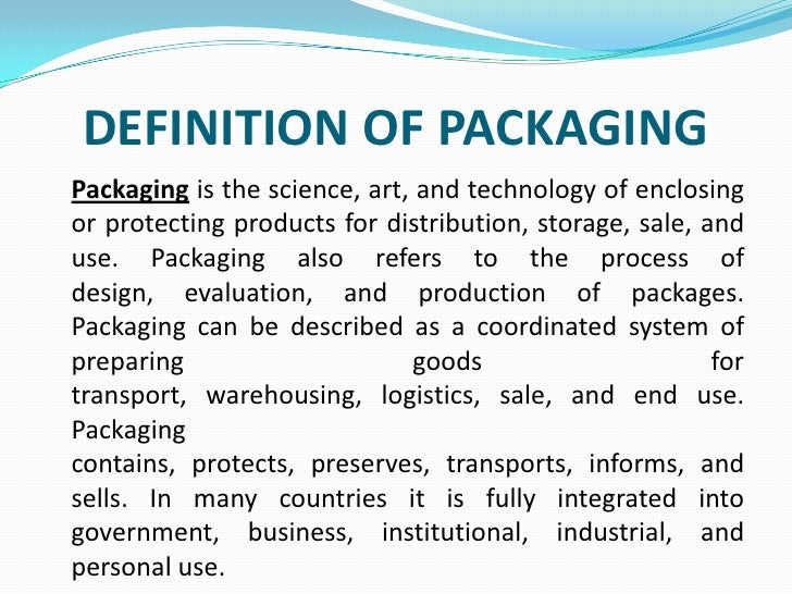 DEFINITION OF PACKAGING<br />Packagingis the science, art, and technology of enclosing or protecting products for distribu...
