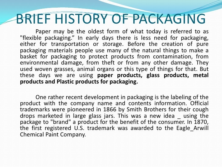 """BRIEF HISTORY OF PACKAGING<br />Paper may be the oldest form of what today is referred to as """"flexible packaging."""" In earl..."""