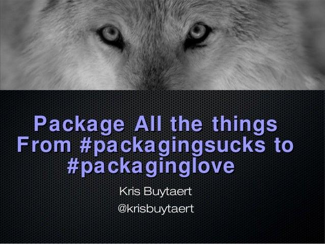 Package All the things  From #packagingsucks to  #packaginglove  Kris Buytaert  @krisbuytaert