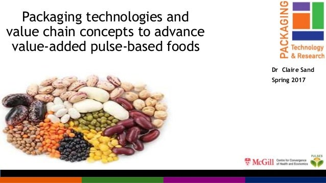 Packaging technologies and value chain concepts to advance value-added pulse-based foods Dr Claire Sand Spring 2017