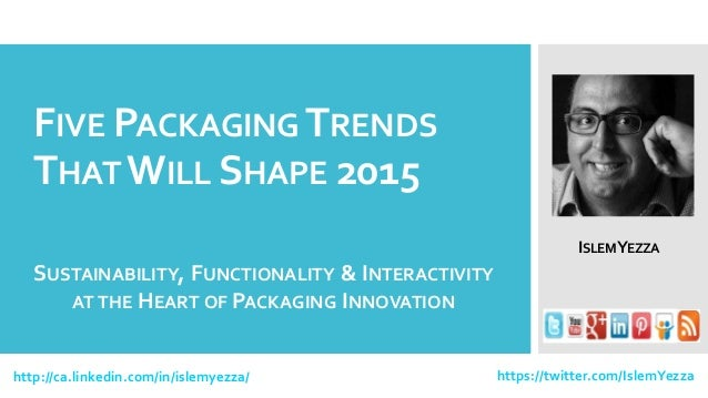 FIVE PACKAGINGTRENDS THAT WILL SHAPE 2015 http://ca.linkedin.com/in/islemyezza/ https://twitter.com/IslemYezza ISLEMYEZZA ...