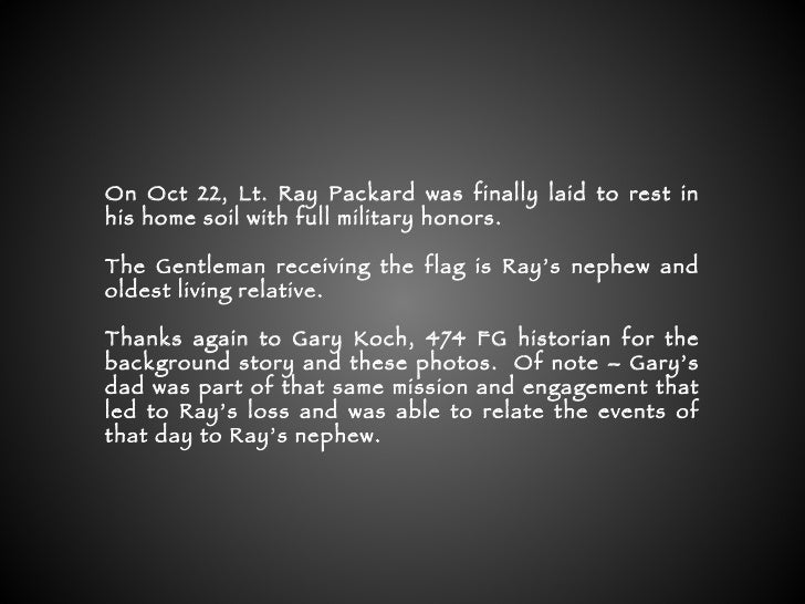 On Oct 22, Lt. Ray Packard was finally laid to rest in his home soil with full military honors. The Gentleman receiving th...
