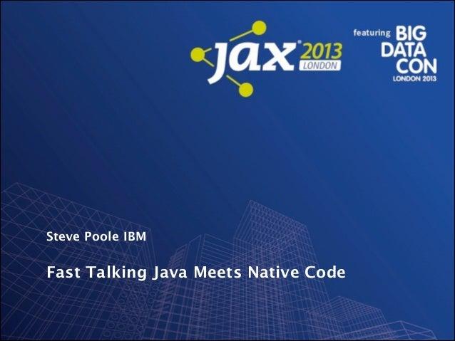 Steve Poole IBM  Fast Talking Java Meets Native Code