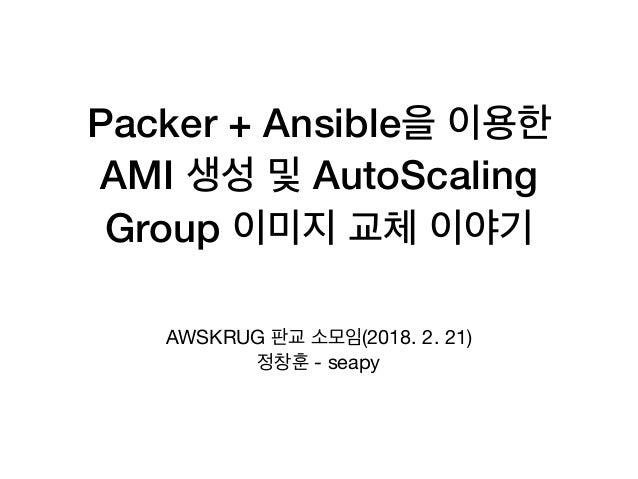 Packer + Ansible AMI AutoScaling Group AWSKRUG (2018. 2. 21)  - seapy