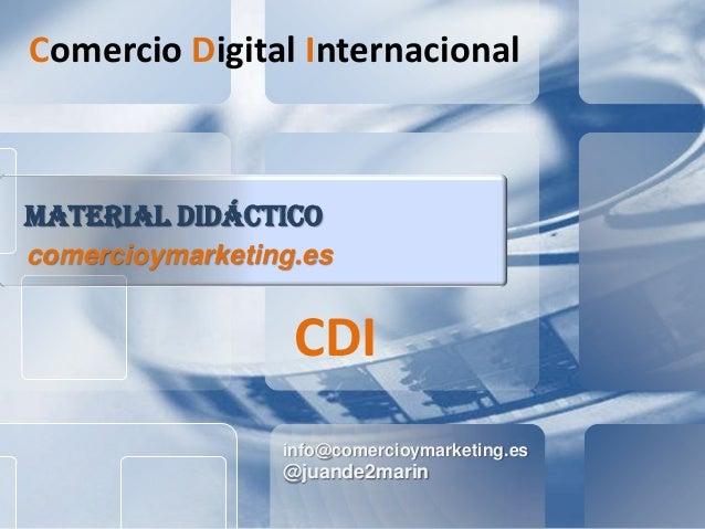 info@comercioymarketing.es @juande2marin MATERIAL DIDÁCTICO comercioymarketing.es Comercio Digital Internacional CDI