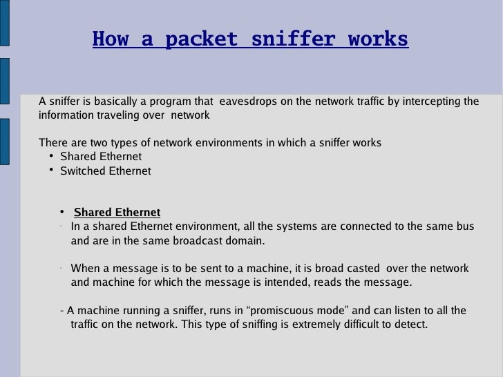 How a packet sniffer works <ul><li>A sniffer is basically a program that  eavesdrops on the network traffic by interceptin...