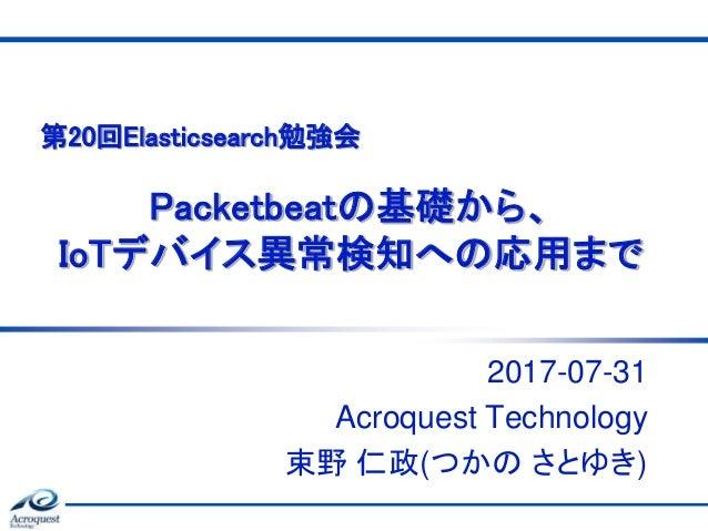 Packetbeatの基礎から、 IoTデバイス異常検知への応用まで 2017-07-31 Acroquest Technology 束野 仁政(つかの さとゆき) 第20回Elasticsearch勉強会