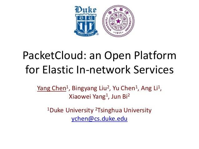PacketCloud: an Open Platform for Elastic In-network Services Yang Chen1, Bingyang Liu2, Yu Chen1, Ang Li1, Xiaowei Yang1,...