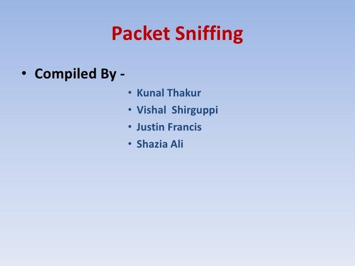 Packet Sniffing<br />Compiled By -<br />KunalThakur<br />VishalShirguppi<br />Justin Francis<br />Shazia Ali<br />