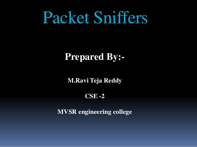 Packet Sniffers    Prepared By:-     M.Ravi Teja Reddy          CSE -2  MVSR engineering college