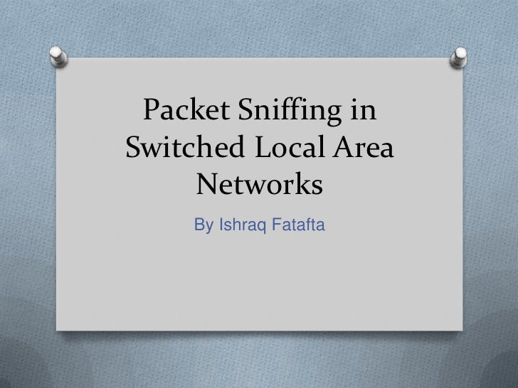 Packet Sniffing inSwitched Local Area     Networks    By Ishraq Fatafta