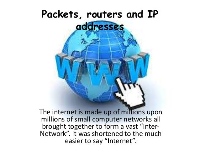 Packets, routers and IP addresses The internet is made up of millions upon millions of small computer networks all brought...