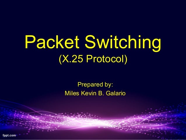 Packet Switching (X.25 Protocol) Prepared by: Miles Kevin B. Galario