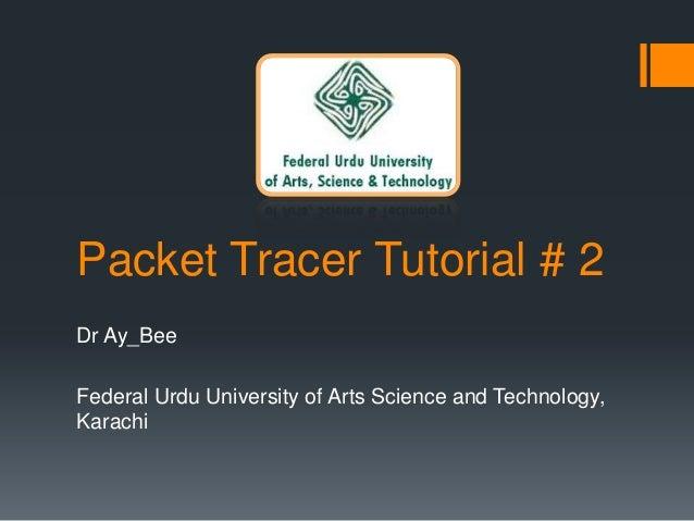 Packet Tracer Tutorial # 2 Dr Ay_Bee Federal Urdu University of Arts Science and Technology, Karachi