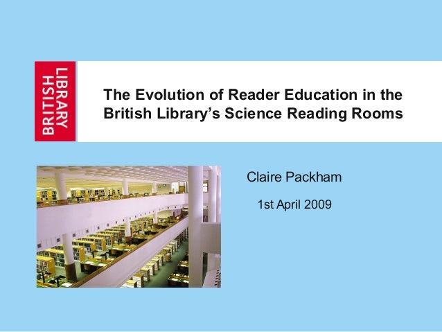 The Evolution of Reader Education in the British Library's Science Reading Rooms Claire Packham 1st April 2009