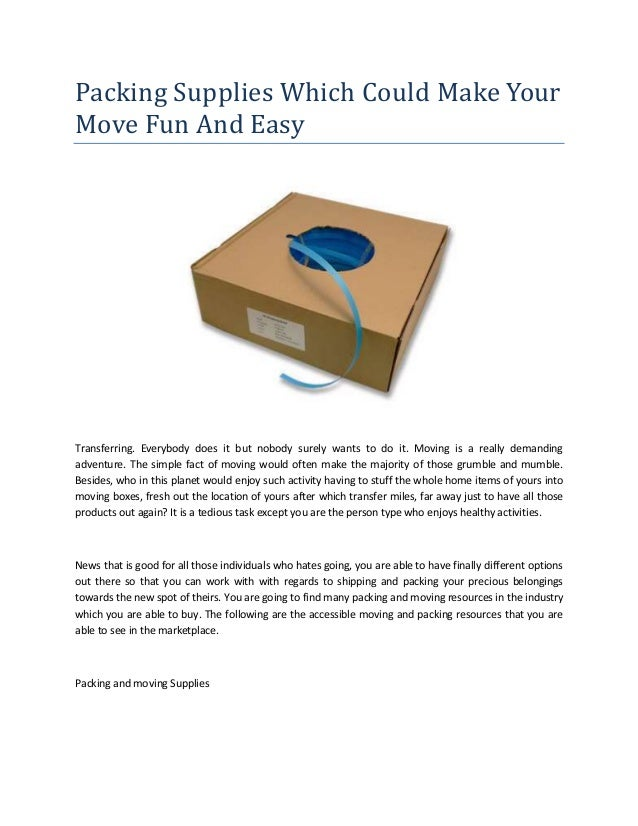 Packing Supplies Which Could Make Your Move Fun And Easy Transferring. Everybody does it but nobody surely wants to do it....