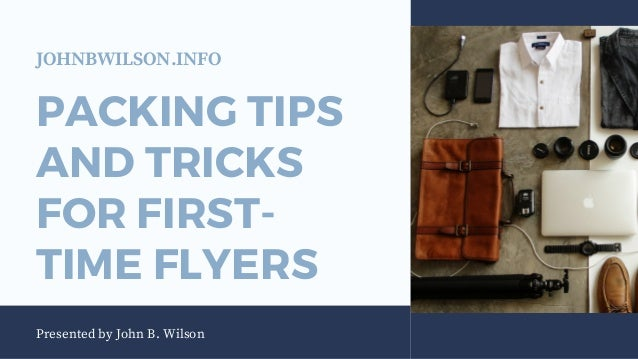 PACKING TIPS AND TRICKS FOR FIRST- TIME FLYERS Presented by John B. Wilson JOHNBWILSON.INFO