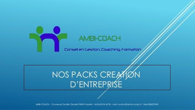 NOS PACKS CREATION D'ENTREPRISE AMBI-COACH - 12 avenue Camille Claudel 95490 Vauréal - tel 06 83 34 62 05 - mail: contact@...