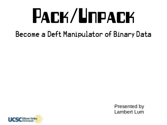 Pack/Unpack Become a Deft Manipulator of Binary Data Presented by Lambert Lum