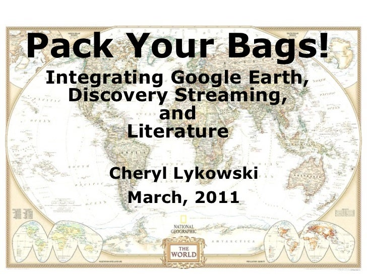 Pack Your Bags! Integrating Google Earth,   Discovery Streaming,            and        Literature       Cheryl Lykowski   ...