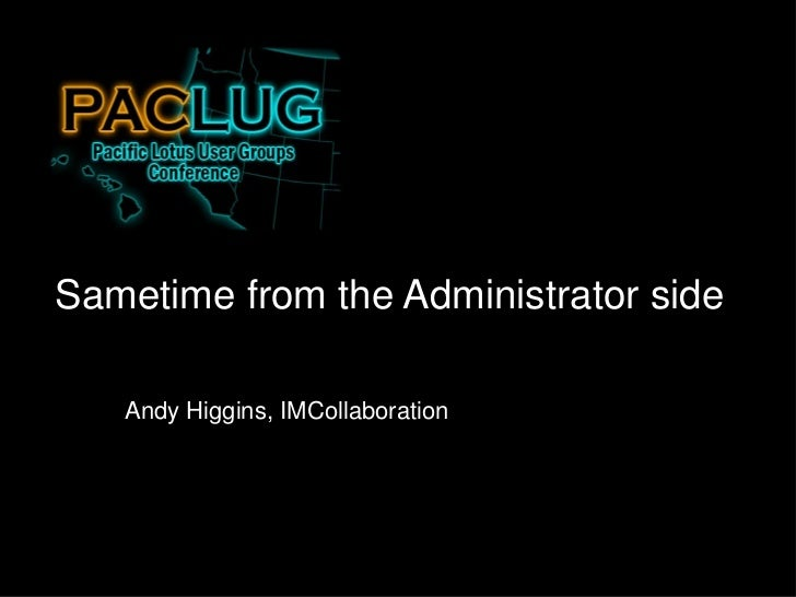 Sametime from the Administrator side   Andy Higgins, IMCollaboration
