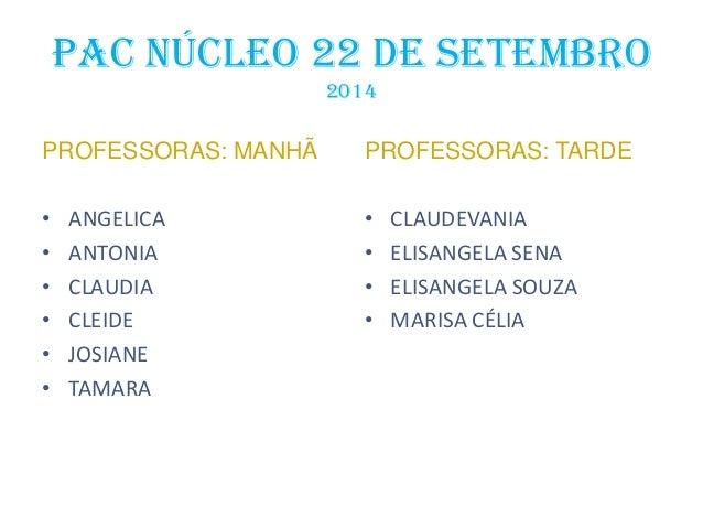 PAC NÚCLEO 22 DE SETEMBRO 2014 PROFESSORAS: MANHÃ • ANGELICA • ANTONIA • CLAUDIA • CLEIDE • JOSIANE • TAMARA PROFESSORAS: ...