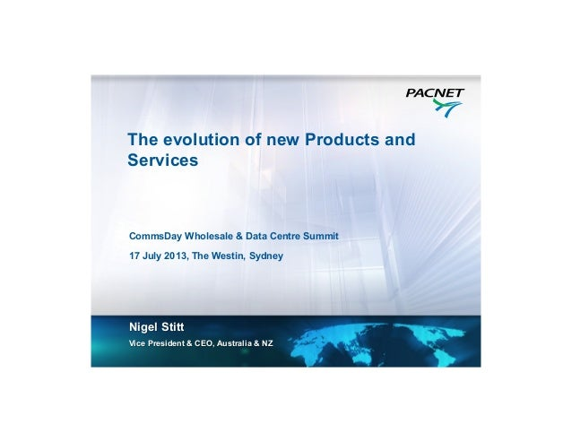 The evolution of new Products and Services Nigel Stitt Vice President & CEO, Australia & NZ CommsDay Wholesale & Data Cent...